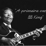 MINHA PRIMEIRA VEZ COM BB KING