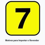 7 Motivos para Importar e Revender